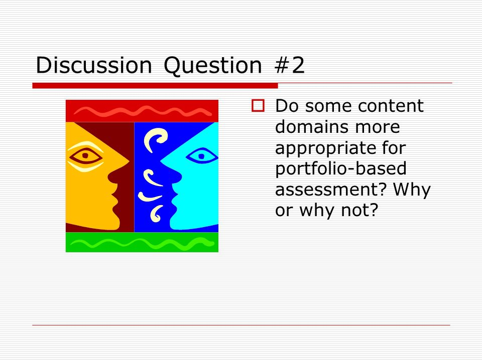 Discussion Question #2 Do some content domains more appropriate for portfolio-based assessment? Why or why not?