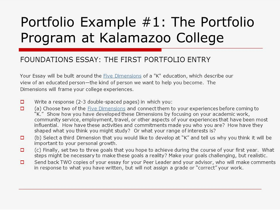 Portfolio Example #1: The Portfolio Program at Kalamazoo College FOUNDATIONS ESSAY: THE FIRST PORTFOLIO ENTRY Your Essay will be built around the Five
