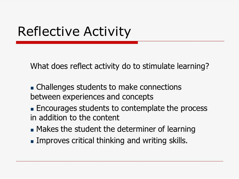Reflective Activity What does reflect activity do to stimulate learning? Challenges students to make connections between experiences and concepts Enco