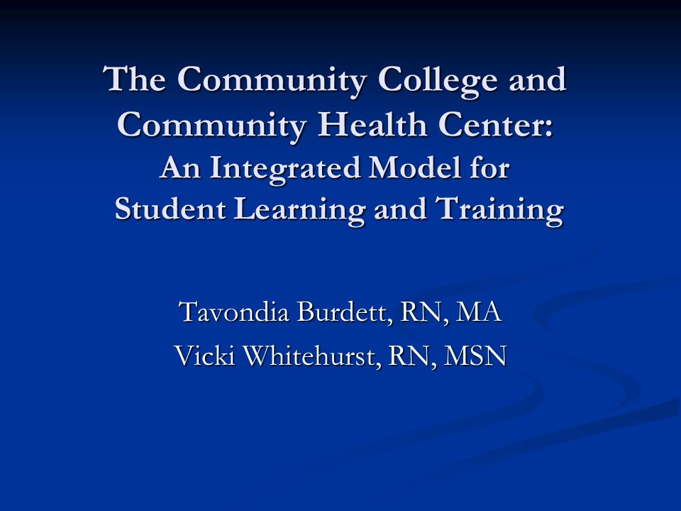 The Community College and Community Health Center: An Integrated Model for Student Learning and Training Tavondia Burdett, RN, MA Vicki Whitehurst, RN