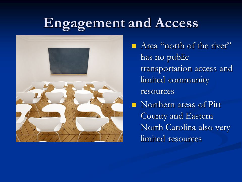 Engagement and Access Area north of the river has no public transportation access and limited community resources Northern areas of Pitt County and Ea