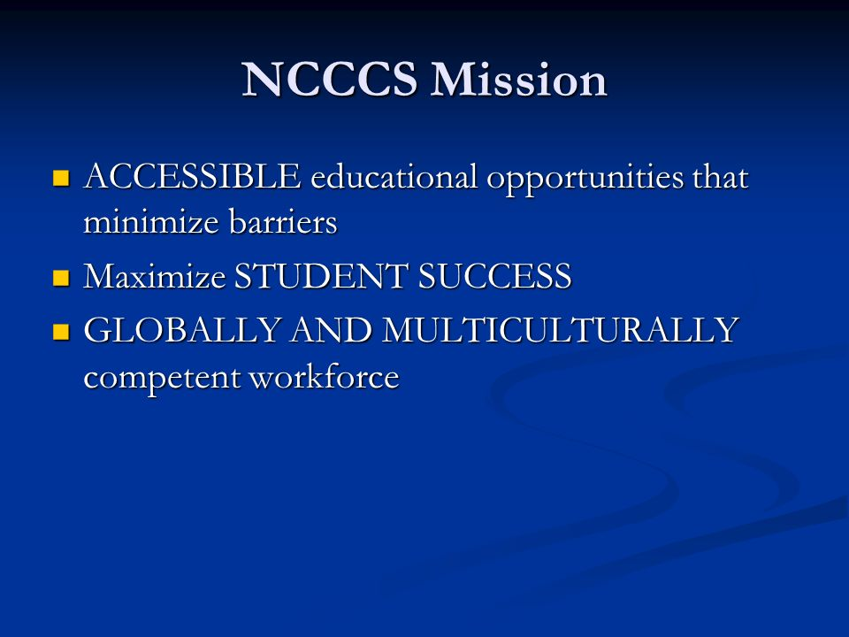 NCCCS Mission ACCESSIBLE educational opportunities that minimize barriers ACCESSIBLE educational opportunities that minimize barriers Maximize STUDENT