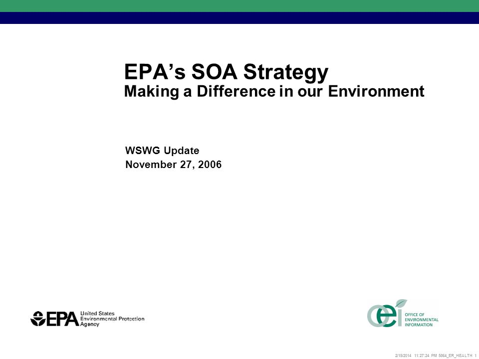 2/15/2014 11:27:52 PM 5864_ER_HEALTH 1 EPAs SOA Strategy Making a Difference in our Environment WSWG Update November 27, 2006