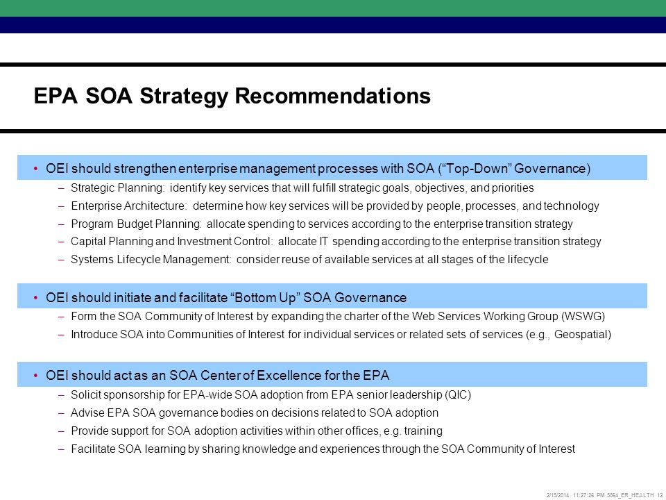 2/15/2014 11:27:52 PM 5864_ER_HEALTH 12 OEI should strengthen enterprise management processes with SOA (Top-Down Governance) –Strategic Planning: identify key services that will fulfill strategic goals, objectives, and priorities –Enterprise Architecture: determine how key services will be provided by people, processes, and technology –Program Budget Planning: allocate spending to services according to the enterprise transition strategy –Capital Planning and Investment Control: allocate IT spending according to the enterprise transition strategy –Systems Lifecycle Management: consider reuse of available services at all stages of the lifecycle OEI should initiate and facilitate Bottom Up SOA Governance –Form the SOA Community of Interest by expanding the charter of the Web Services Working Group (WSWG) –Introduce SOA into Communities of Interest for individual services or related sets of services (e.g., Geospatial) OEI should act as an SOA Center of Excellence for the EPA –Solicit sponsorship for EPA-wide SOA adoption from EPA senior leadership (QIC) –Advise EPA SOA governance bodies on decisions related to SOA adoption –Provide support for SOA adoption activities within other offices, e.g.