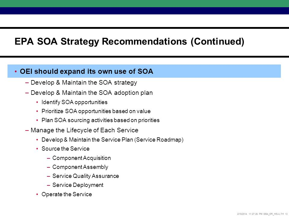 2/15/2014 11:27:52 PM 5864_ER_HEALTH 13 OEI should expand its own use of SOA –Develop & Maintain the SOA strategy –Develop & Maintain the SOA adoption plan Identify SOA opportunities Prioritize SOA opportunities based on value Plan SOA sourcing activities based on priorities –Manage the Lifecycle of Each Service Develop & Maintain the Service Plan (Service Roadmap) Source the Service –Component Acquisition –Component Assembly –Service Quality Assurance –Service Deployment Operate the Service EPA SOA Strategy Recommendations (Continued)