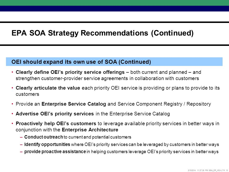 2/15/2014 11:27:52 PM 5864_ER_HEALTH 15 OEI should expand its own use of SOA (Continued) Clearly define OEIs priority service offerings – both current and planned – and strengthen customer-provider service agreements in collaboration with customers Clearly articulate the value each priority OEI service is providing or plans to provide to its customers Provide an Enterprise Service Catalog and Service Component Registry / Repository Advertise OEIs priority services in the Enterprise Service Catalog Proactively help OEIs customers to leverage available priority services in better ways in conjunction with the Enterprise Architecture –Conduct outreach to current and potential customers –Identify opportunities where OEIs priority services can be leveraged by customers in better ways –provide proactive assistance in helping customers leverage OEIs priority services in better ways EPA SOA Strategy Recommendations (Continued)