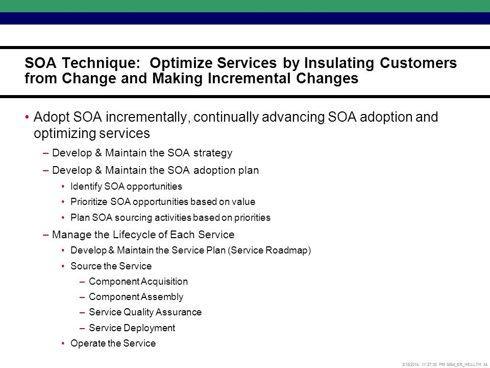 2/15/2014 11:27:52 PM 5864_ER_HEALTH 44 Adopt SOA incrementally, continually advancing SOA adoption and optimizing services –Develop & Maintain the SOA strategy –Develop & Maintain the SOA adoption plan Identify SOA opportunities Prioritize SOA opportunities based on value Plan SOA sourcing activities based on priorities –Manage the Lifecycle of Each Service Develop & Maintain the Service Plan (Service Roadmap) Source the Service –Component Acquisition –Component Assembly –Service Quality Assurance –Service Deployment Operate the Service SOA Technique: Optimize Services by Insulating Customers from Change and Making Incremental Changes