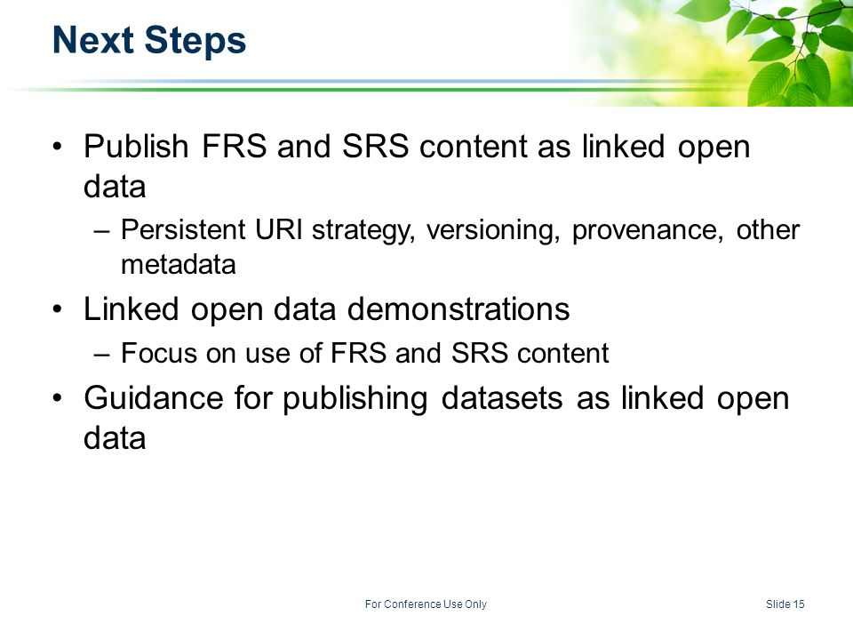 U.S. ENVIRONMENTAL PROTECTION AGENCY For Conference Use OnlySlide 15 Next Steps Publish FRS and SRS content as linked open data –Persistent URI strate