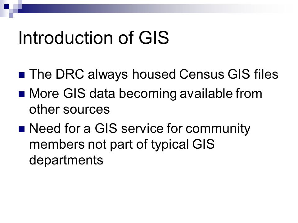 Introduction of GIS The DRC always housed Census GIS files More GIS data becoming available from other sources Need for a GIS service for community members not part of typical GIS departments