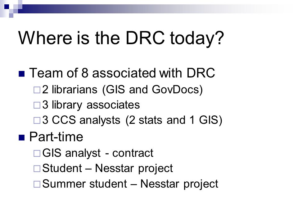 Where is the DRC today? Team of 8 associated with DRC 2 librarians (GIS and GovDocs) 3 library associates 3 CCS analysts (2 stats and 1 GIS) Part-time