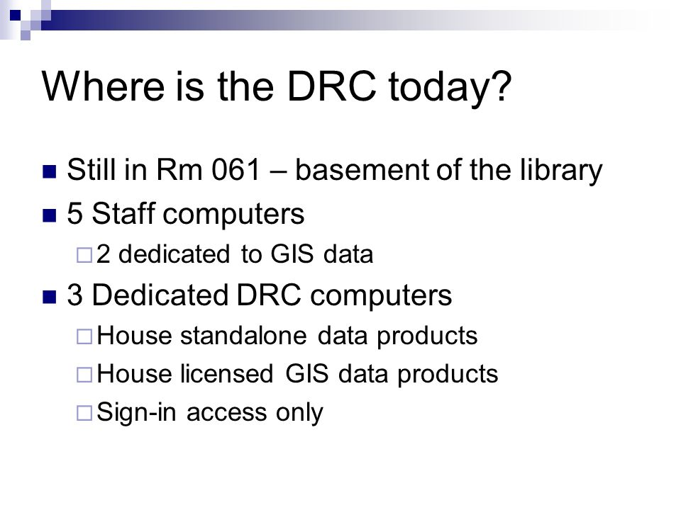 Where is the DRC today? Still in Rm 061 – basement of the library 5 Staff computers 2 dedicated to GIS data 3 Dedicated DRC computers House standalone