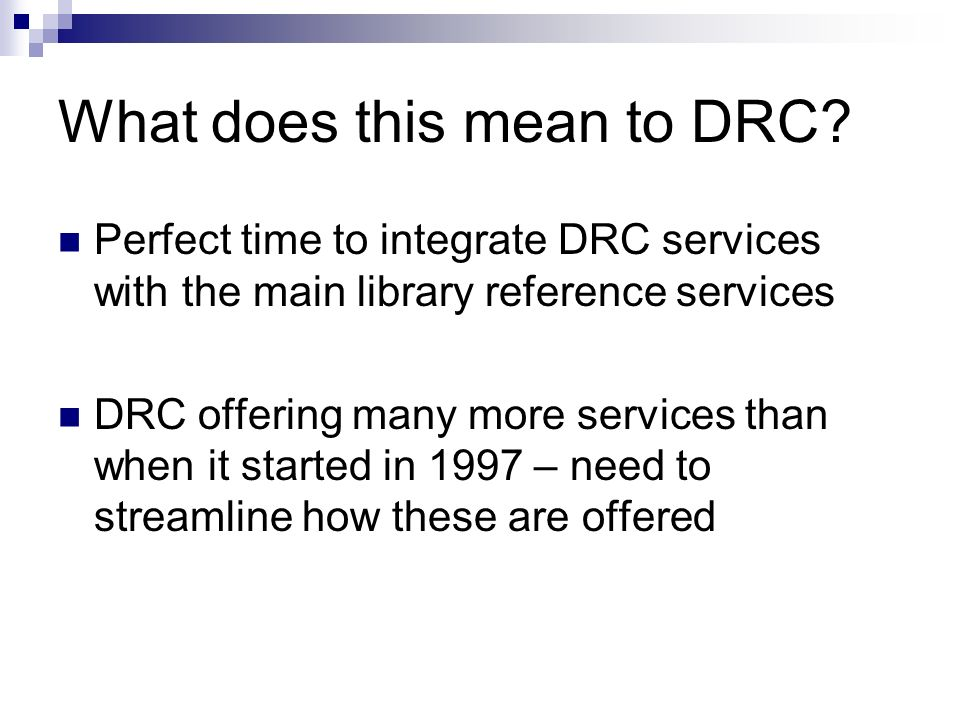 What does this mean to DRC? Perfect time to integrate DRC services with the main library reference services DRC offering many more services than when