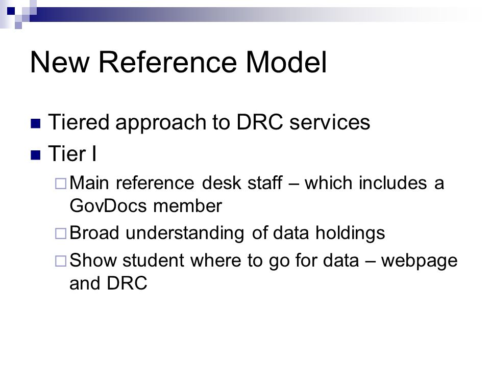 New Reference Model Tiered approach to DRC services Tier I Main reference desk staff – which includes a GovDocs member Broad understanding of data holdings Show student where to go for data – webpage and DRC