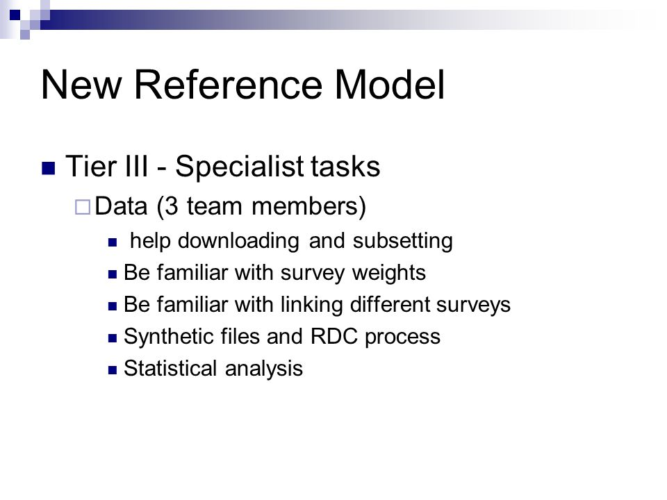 New Reference Model Tier III - Specialist tasks Data (3 team members) help downloading and subsetting Be familiar with survey weights Be familiar with linking different surveys Synthetic files and RDC process Statistical analysis