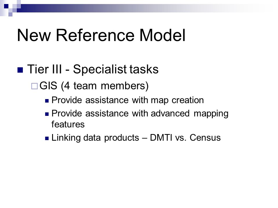 New Reference Model Tier III - Specialist tasks GIS (4 team members) Provide assistance with map creation Provide assistance with advanced mapping features Linking data products – DMTI vs.