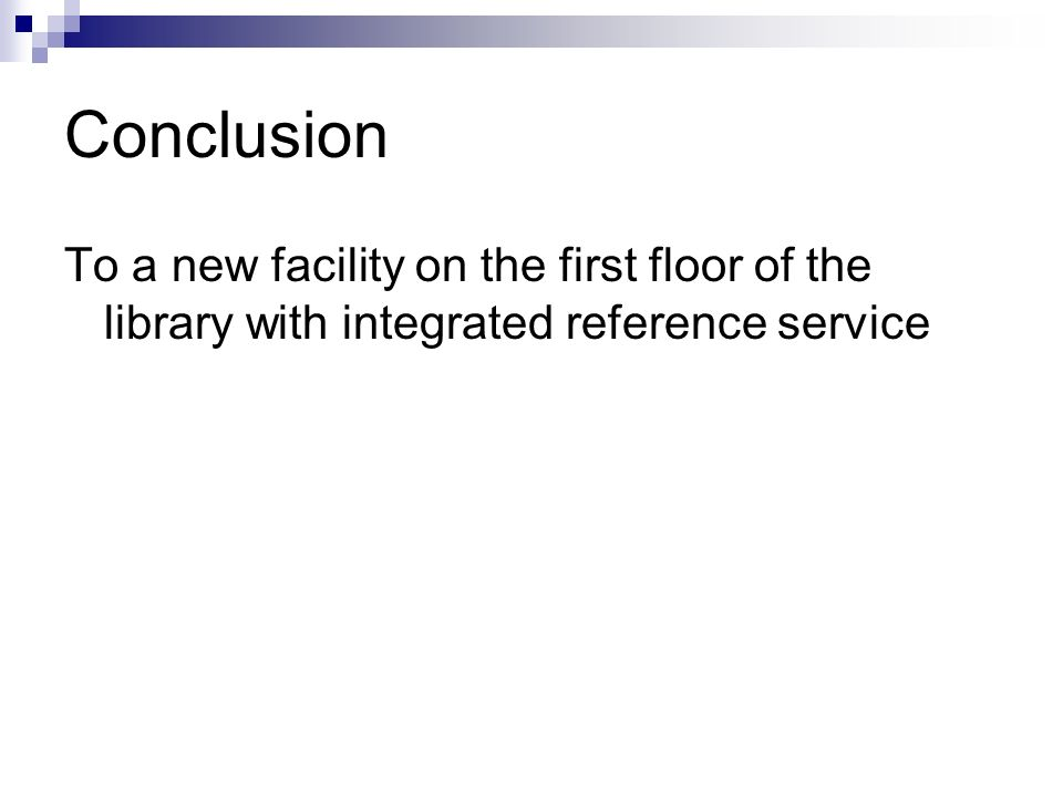 Conclusion To a new facility on the first floor of the library with integrated reference service