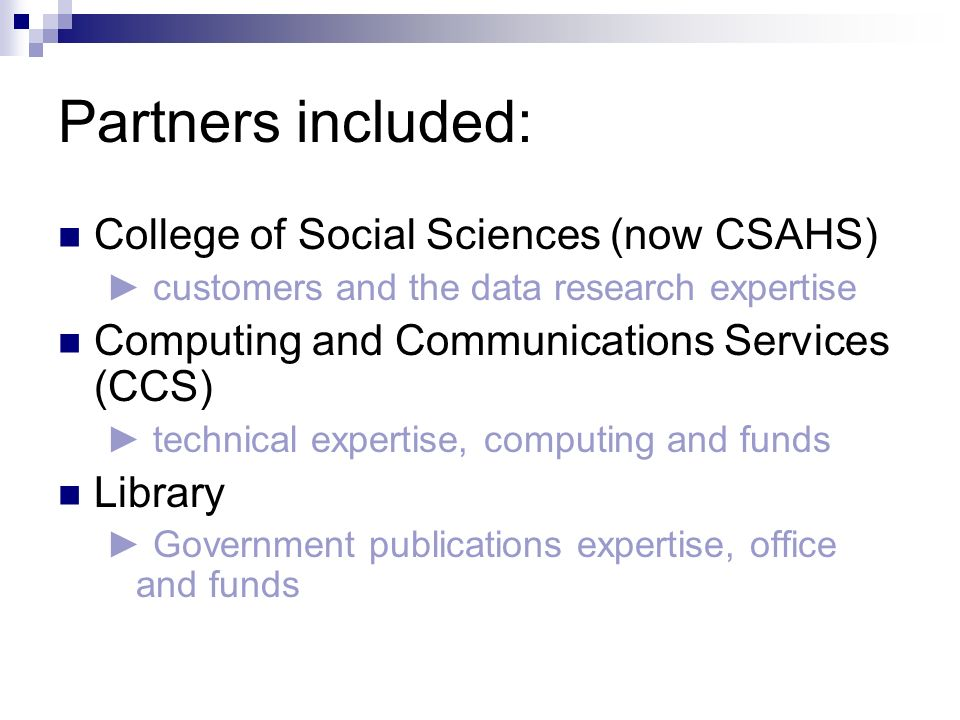 Partners included: College of Social Sciences (now CSAHS) customers and the data research expertise Computing and Communications Services (CCS) technical expertise, computing and funds Library Government publications expertise, office and funds