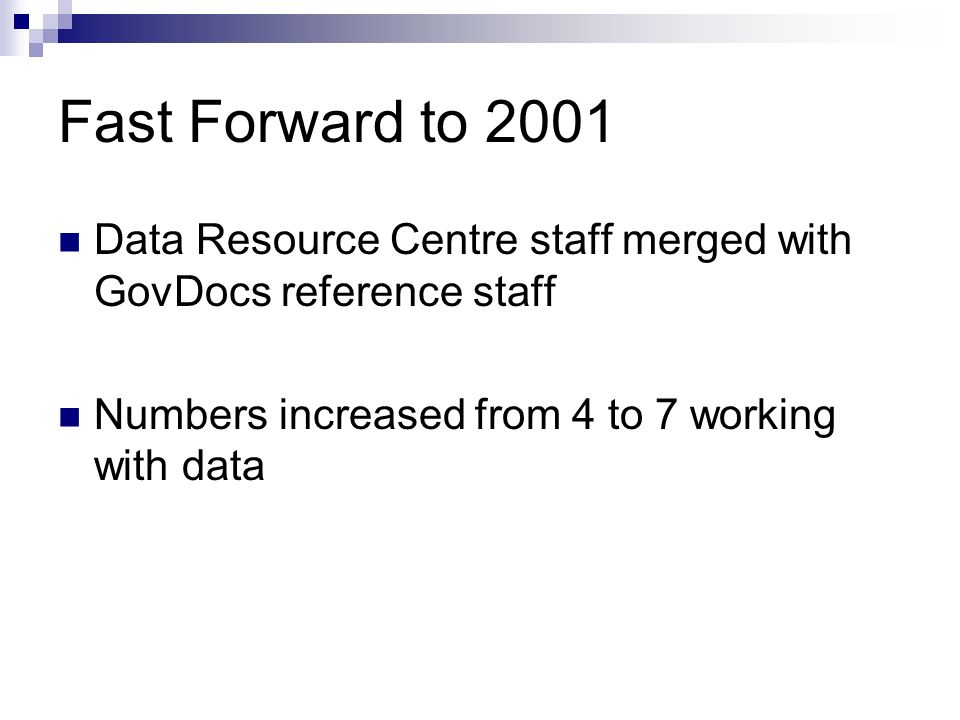 Fast Forward to 2001 Data Resource Centre staff merged with GovDocs reference staff Numbers increased from 4 to 7 working with data