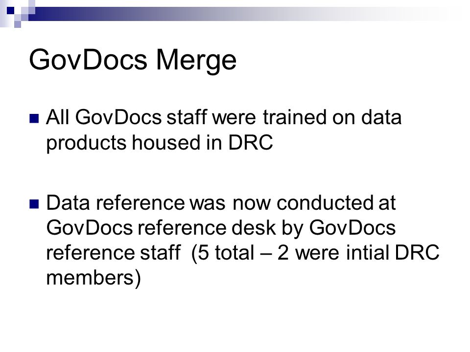 GovDocs Merge All GovDocs staff were trained on data products housed in DRC Data reference was now conducted at GovDocs reference desk by GovDocs reference staff (5 total – 2 were intial DRC members)