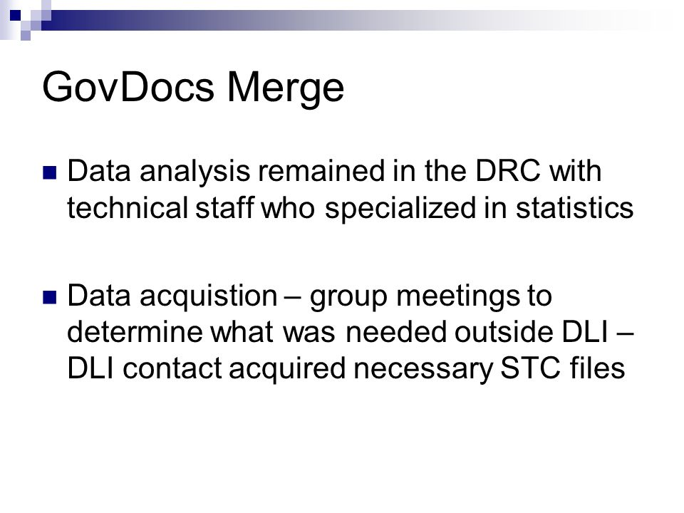 GovDocs Merge Data analysis remained in the DRC with technical staff who specialized in statistics Data acquistion – group meetings to determine what