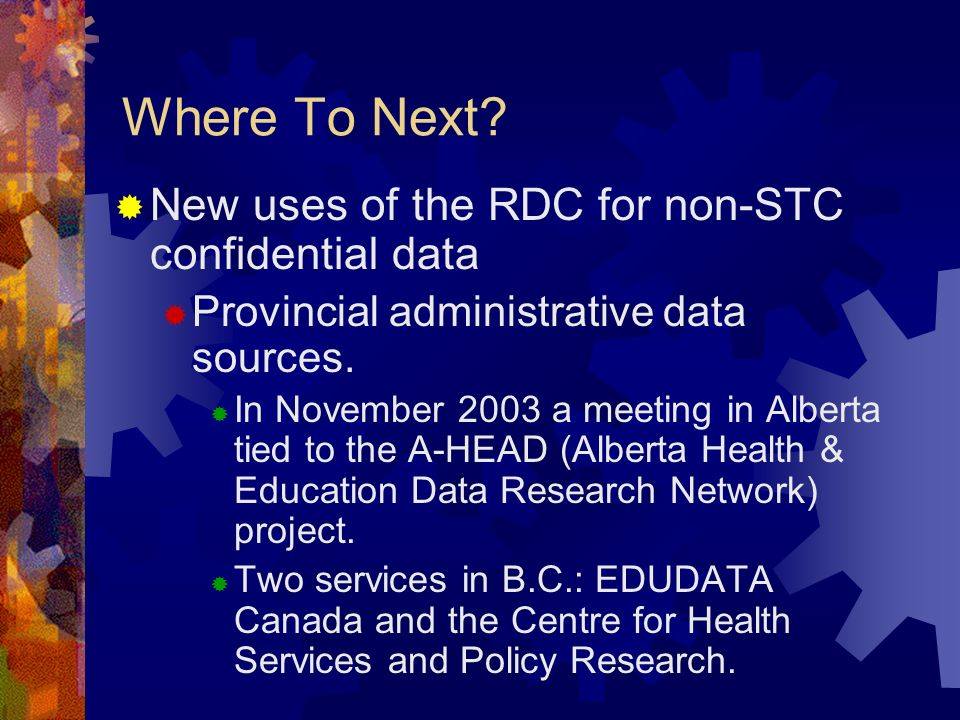 Where To Next? New uses of the RDC for non-STC confidential data Provincial administrative data sources. In November 2003 a meeting in Alberta tied to