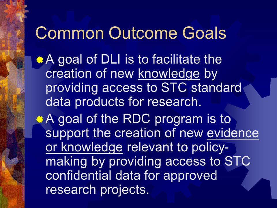 Common Outcome Goals A goal of DLI is to facilitate the creation of new knowledge by providing access to STC standard data products for research.