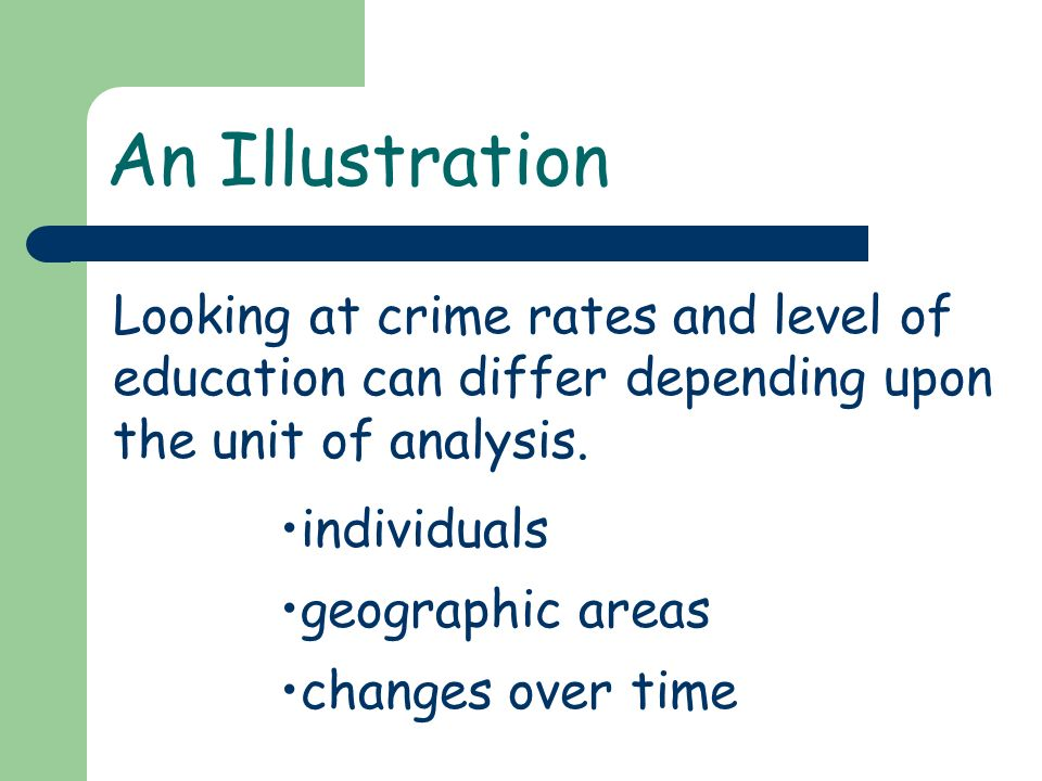 An Illustration Looking at crime rates and level of education can differ depending upon the unit of analysis. individuals geographic areas changes ove