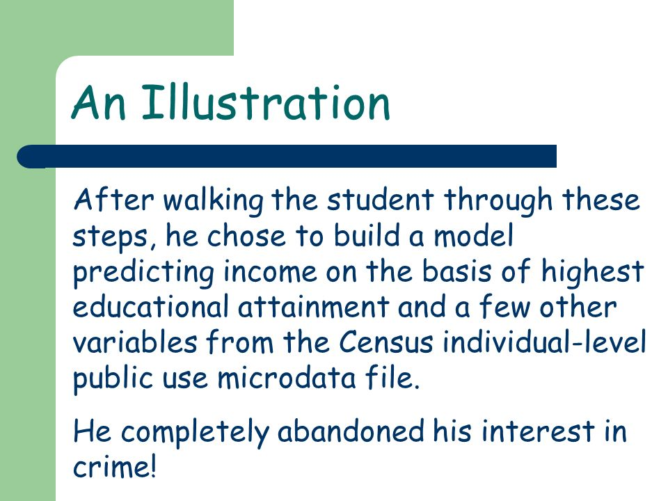 An Illustration After walking the student through these steps, he chose to build a model predicting income on the basis of highest educational attainment and a few other variables from the Census individual-level public use microdata file.