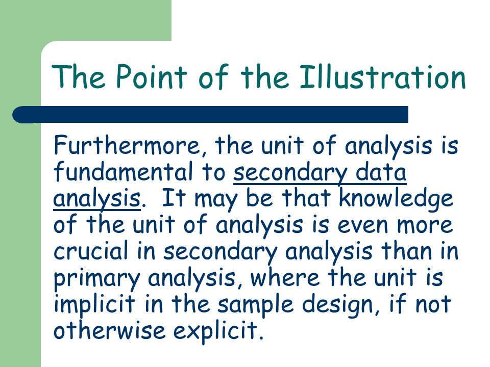 The Point of the Illustration Furthermore, the unit of analysis is fundamental to secondary data analysis. It may be that knowledge of the unit of ana
