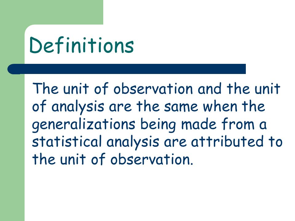 Definitions The unit of observation and the unit of analysis are the same when the generalizations being made from a statistical analysis are attributed to the unit of observation.