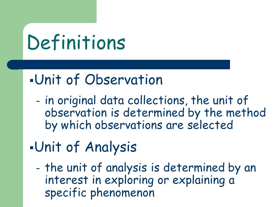 Unit of Observation – in original data collections, the unit of observation is determined by the method by which observations are selected Unit of Ana