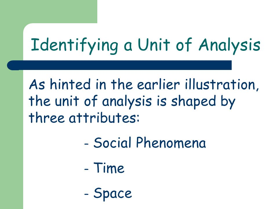 Identifying a Unit of Analysis As hinted in the earlier illustration, the unit of analysis is shaped by three attributes: – Social Phenomena – Time –