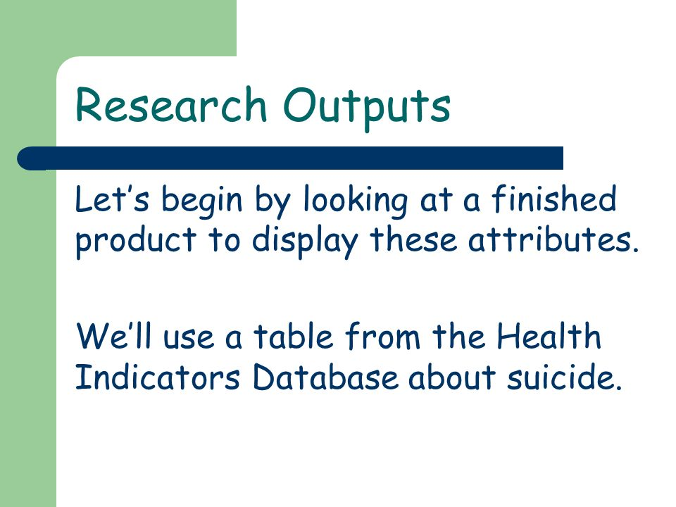 Research Outputs Lets begin by looking at a finished product to display these attributes. Well use a table from the Health Indicators Database about s