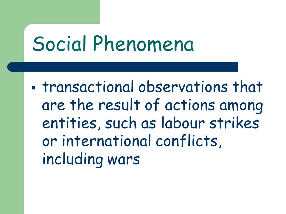 Social Phenomena transactional observations that are the result of actions among entities, such as labour strikes or international conflicts, includin