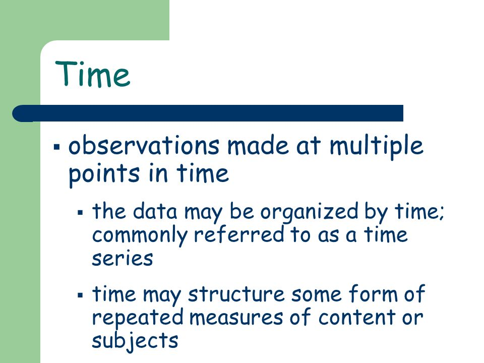 Time observations made at multiple points in time the data may be organized by time; commonly referred to as a time series time may structure some for