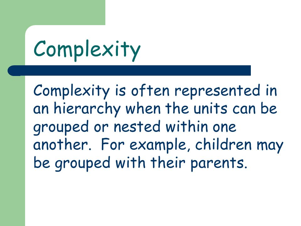 Complexity Complexity is often represented in an hierarchy when the units can be grouped or nested within one another.