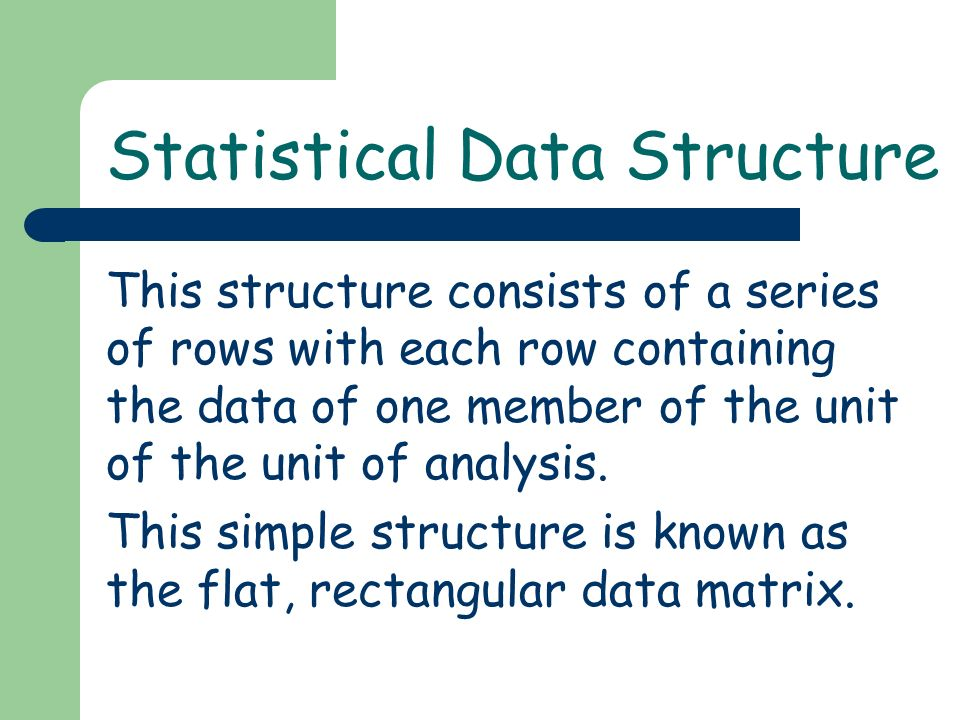 This structure consists of a series of rows with each row containing the data of one member of the unit of the unit of analysis. This simple structure