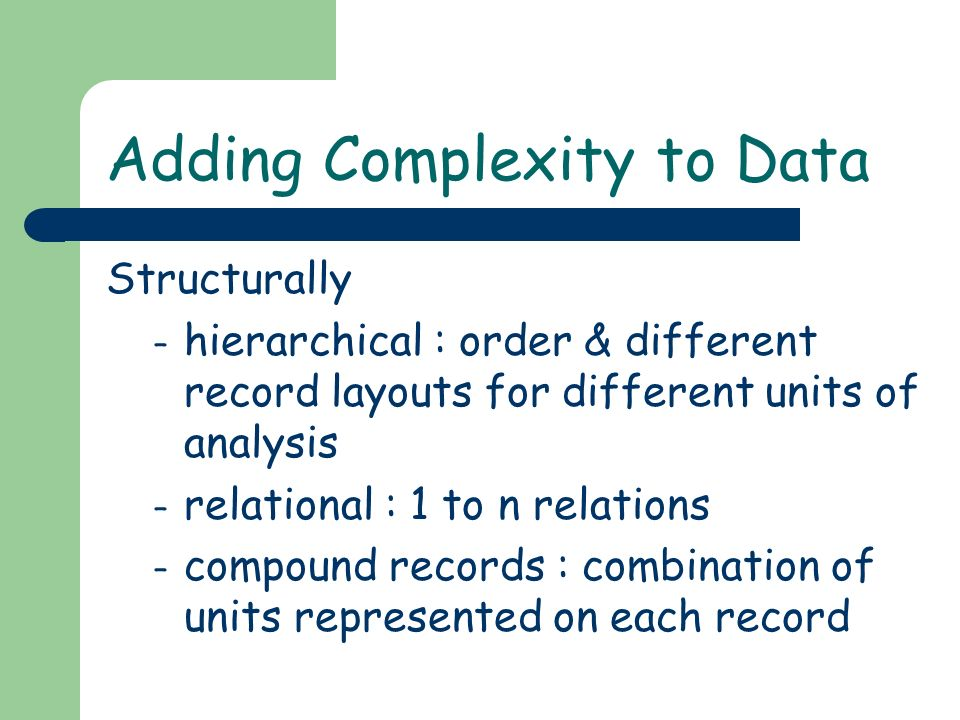 Adding Complexity to Data Structurally – hierarchical : order & different record layouts for different units of analysis – relational : 1 to n relations – compound records : combination of units represented on each record
