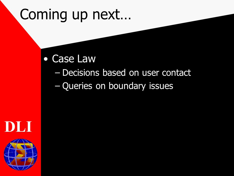Coming up next… Case Law –Decisions based on user contact –Queries on boundary issues DLI