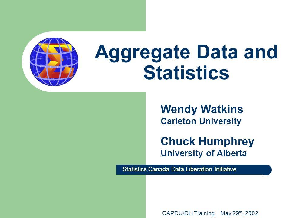 Aggregate Data and Statistics Statistics Canada Data Liberation Initiative Wendy Watkins Carleton University Chuck Humphrey University of Alberta CAPD