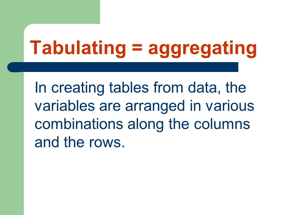 Tabulating = aggregating In creating tables from data, the variables are arranged in various combinations along the columns and the rows.