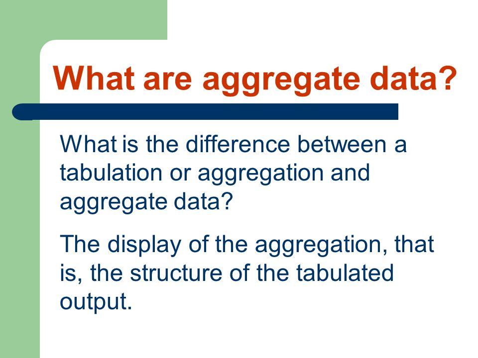 What is the difference between a tabulation or aggregation and aggregate data? The display of the aggregation, that is, the structure of the tabulated