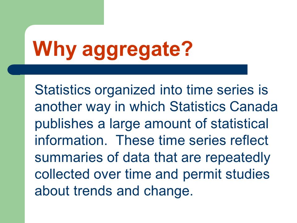 Why aggregate? Statistics organized into time series is another way in which Statistics Canada publishes a large amount of statistical information. Th