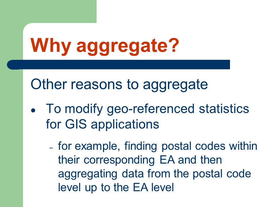 Why aggregate? Other reasons to aggregate To modify geo-referenced statistics for GIS applications – for example, finding postal codes within their co