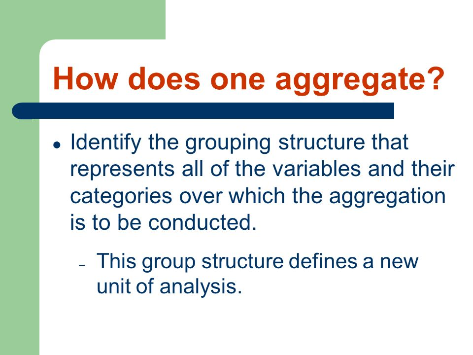 How does one aggregate? Identify the grouping structure that represents all of the variables and their categories over which the aggregation is to be