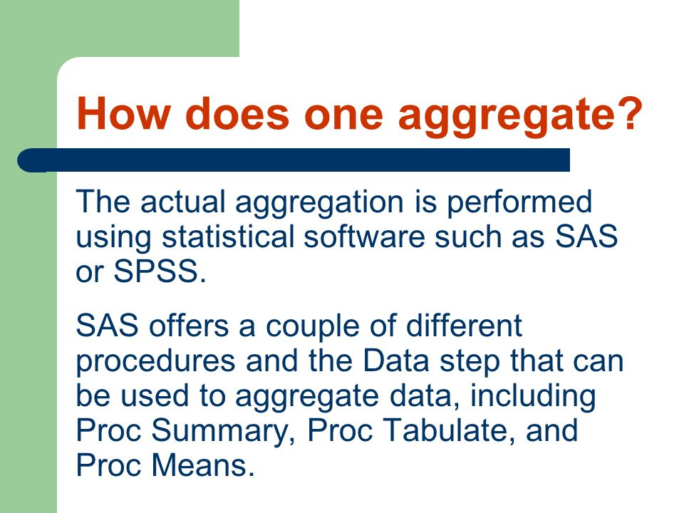 How does one aggregate? The actual aggregation is performed using statistical software such as SAS or SPSS. SAS offers a couple of different procedure