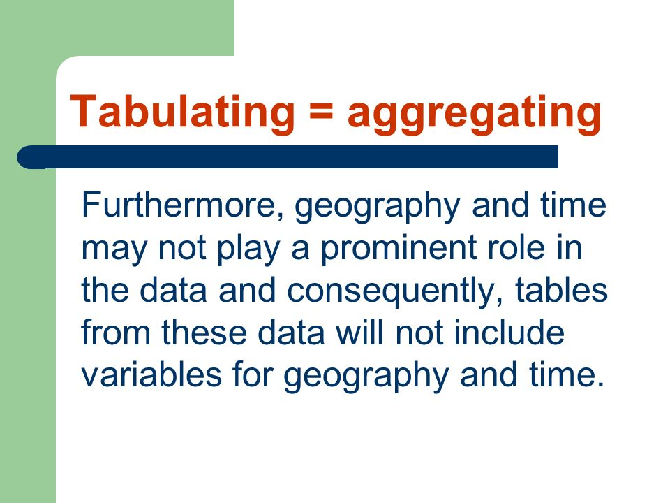 Tabulating = aggregating Furthermore, geography and time may not play a prominent role in the data and consequently, tables from these data will not i