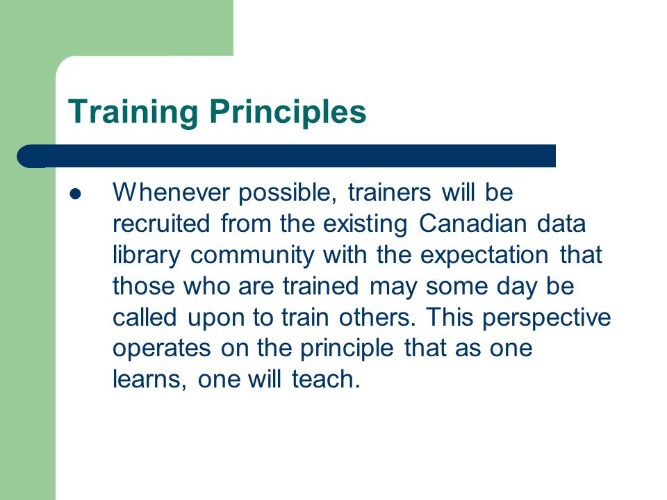Training Principles Whenever possible, trainers will be recruited from the existing Canadian data library community with the expectation that those who are trained may some day be called upon to train others.