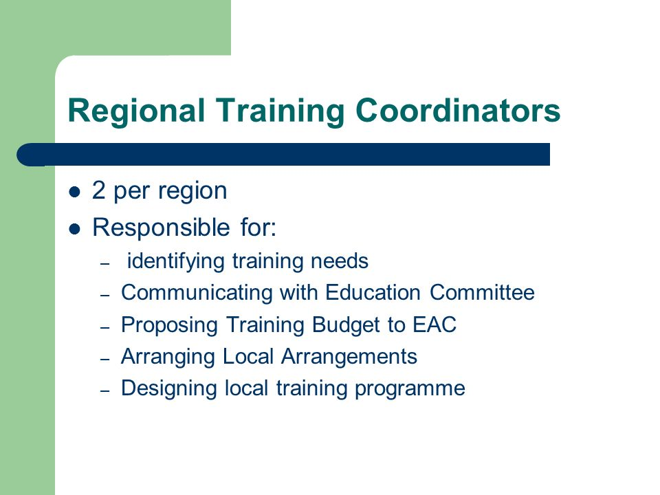 Regional Training Coordinators 2 per region Responsible for: – identifying training needs – Communicating with Education Committee – Proposing Training Budget to EAC – Arranging Local Arrangements – Designing local training programme