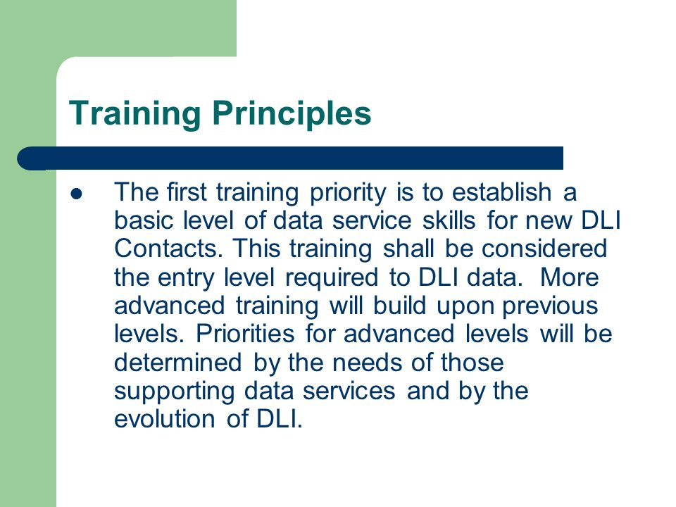 Training Principles The first training priority is to establish a basic level of data service skills for new DLI Contacts.